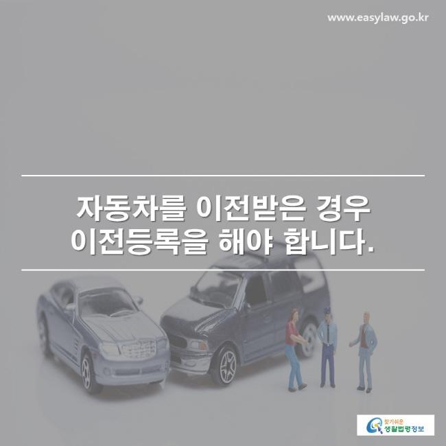 자동차를 이전받은 경우 이전등록을 해야 합니다.